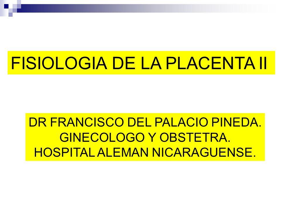 FISIOLOGIA DE LA PLACENTA II DR FRANCISCO DEL PALACIO PINEDA. GINECOLOGO Y OBSTETRA. HOSPITAL ALEMAN NICARAGUENSE.