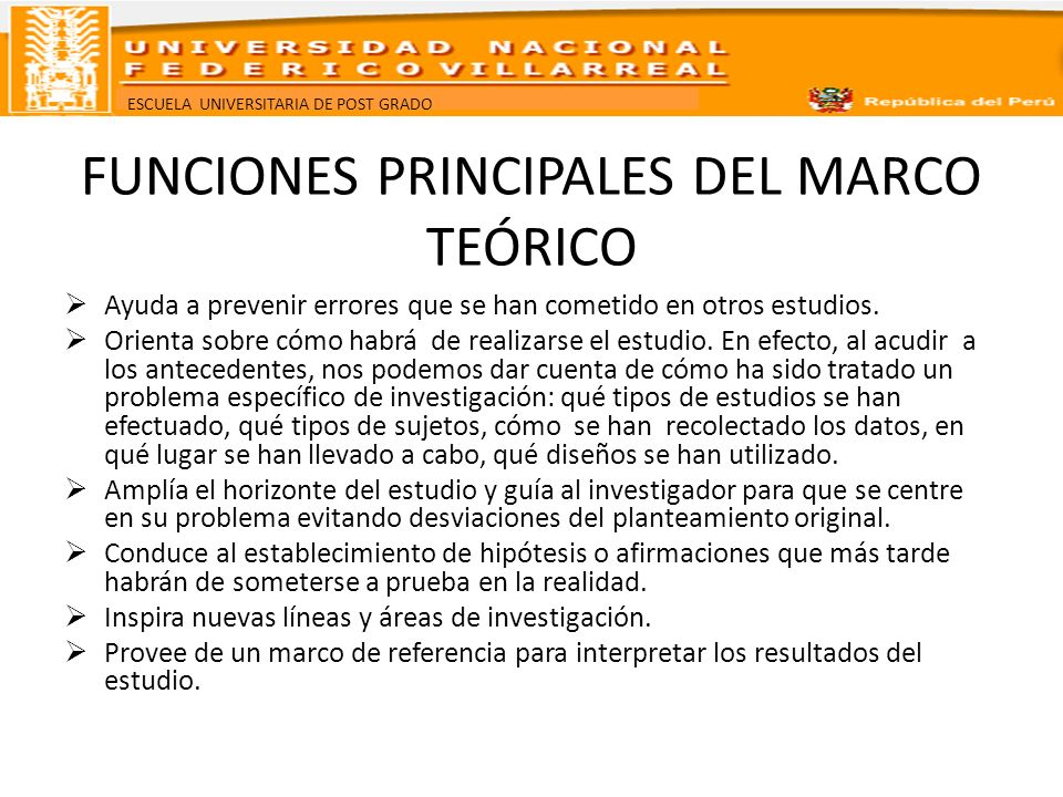 ESCUELA UNIVERSITARIA DE POST GRADO FUNCIONES PRINCIPALES DEL MARCO TEÓRICO Ayuda a prevenir errores que se han cometido en otros estudios. Orienta so