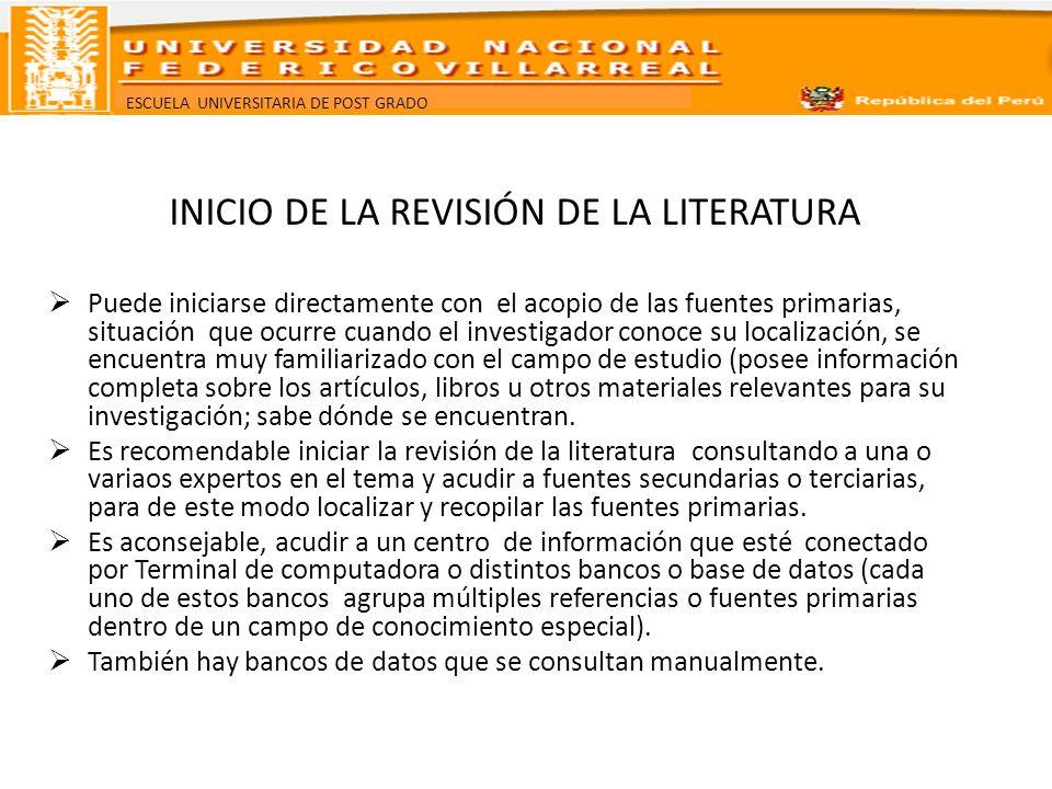 ESCUELA UNIVERSITARIA DE POST GRADO INICIO DE LA REVISIÓN DE LA LITERATURA Puede iniciarse directamente con el acopio de las fuentes primarias, situac