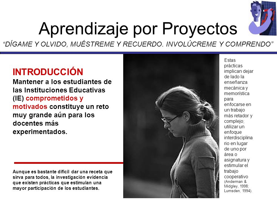 Aprendizaje por Proyectos DÍGAME Y OLVIDO, MUÉSTREME Y RECUERDO. INVOLÚCREME Y COMPRENDO INTRODUCCIÓN Mantener a los estudiantes de las Instituciones