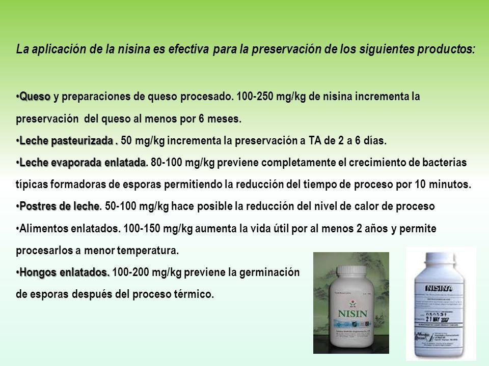 La aplicación de la nisina es efectiva para la preservación de los siguientes productos: Queso Queso y preparaciones de queso procesado. 100-250 mg/kg