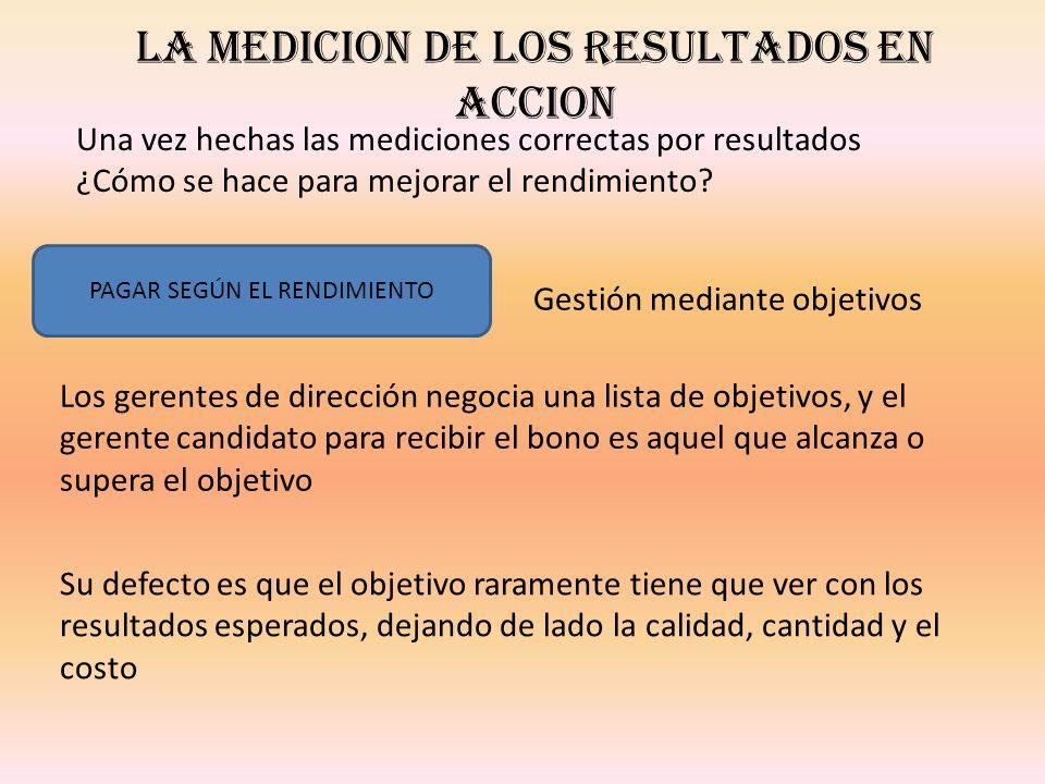 LA MEDICION DE LOS RESULTADOS EN ACCION Una vez hechas las mediciones correctas por resultados ¿Cómo se hace para mejorar el rendimiento? PAGAR SEGÚN