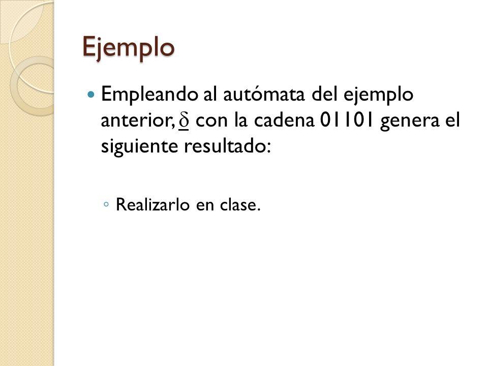 Ejemplo Empleando al autómata del ejemplo anterior, con la cadena 01101 genera el siguiente resultado: Realizarlo en clase.