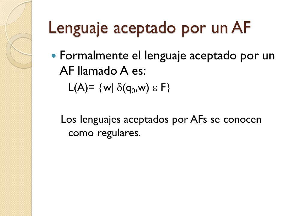 Lenguaje aceptado por un AF Formalmente el lenguaje aceptado por un AF llamado A es: L(A)= w (q 0,w) F Los lenguajes aceptados por AFs se conocen como