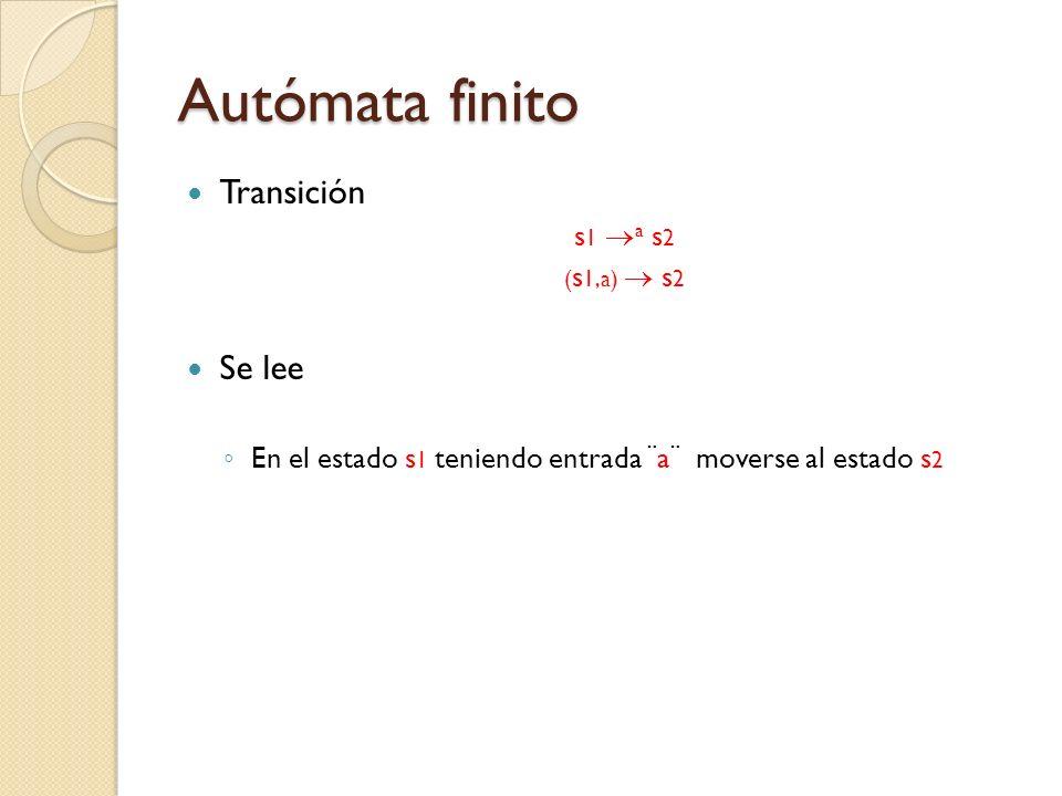 Autómata finito Transición s 1 a s 2 ( s 1,a) s 2 Se lee En el estado s 1 teniendo entrada ¨a¨ moverse al estado s 2