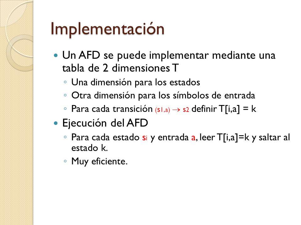 Implementación Un AFD se puede implementar mediante una tabla de 2 dimensiones T Una dimensión para los estados Otra dimensión para los símbolos de en