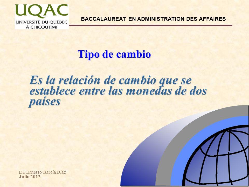 Dr. Ernesto García Díaz Julio 2012 BACCALAUREAT EN ADMINISTRATION DES AFFAIRES Tipo de cambio Es la relación de cambio que se establece entre las mone