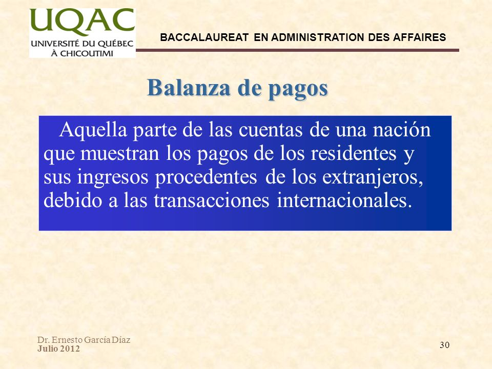 Dr. Ernesto García Díaz Julio 2012 BACCALAUREAT EN ADMINISTRATION DES AFFAIRES 30 Balanza de pagos Aquella parte de las cuentas de una nación que mues