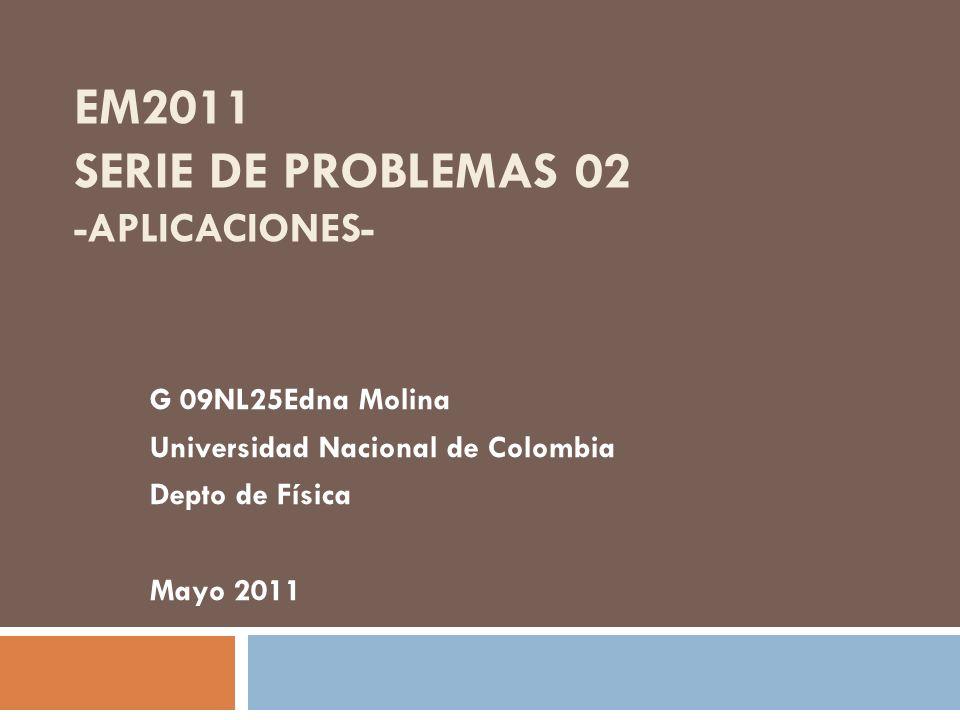 EM2011 SERIE DE PROBLEMAS 02 -APLICACIONES- G 09NL25Edna Molina Universidad Nacional de Colombia Depto de Física Mayo 2011