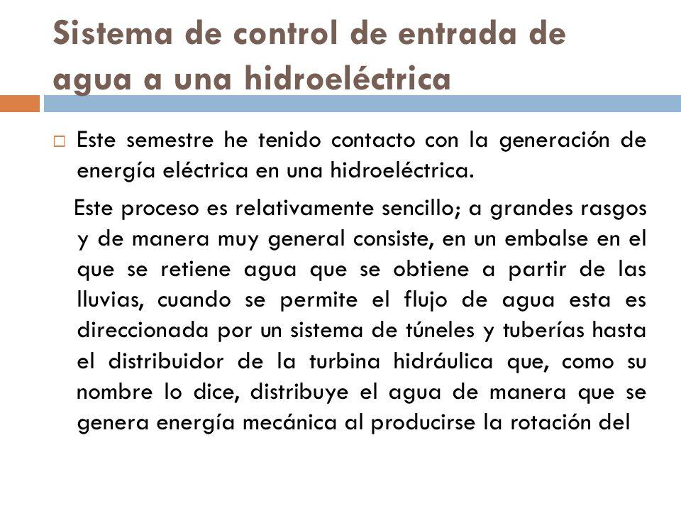 Sistema de control de entrada de agua a una hidroeléctrica Este semestre he tenido contacto con la generación de energía eléctrica en una hidroeléctri