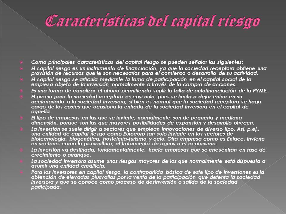 Como principales características del capital riesgo se pueden señalar las siguientes: El capital riesgo es un instrumento de financiación, ya que la sociedad receptora obtiene una provisión de recursos que le son necesarios para el comienzo o desarrollo de su actividad.