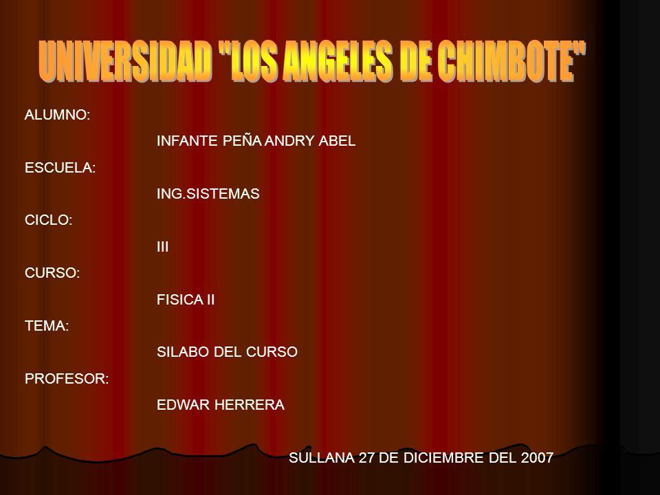 ALUMNO: INFANTE PEÑA ANDRY ABEL ESCUELA: ING.SISTEMAS CICLO: III CURSO: FISICA II TEMA: SILABO DEL CURSO PROFESOR: EDWAR HERRERA SULLANA 27 DE DICIEMBRE DEL 2007
