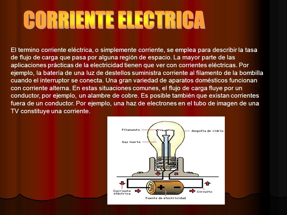 El termino corriente eléctrica, o simplemente corriente, se emplea para describir la tasa de flujo de carga que pasa por alguna región de espacio.