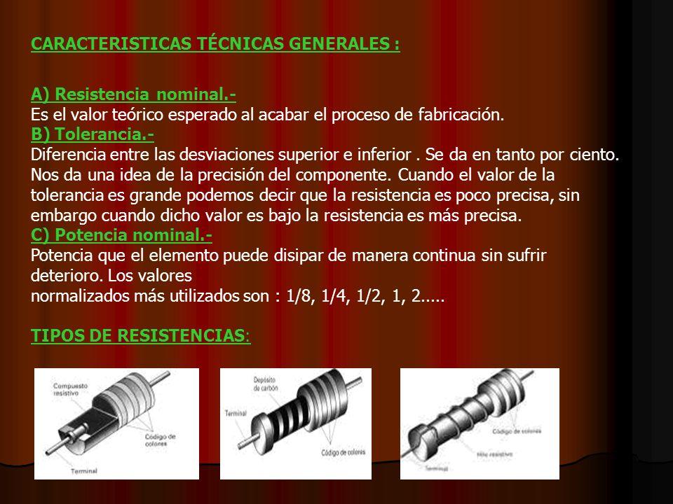 CARACTERISTICAS TÉCNICAS GENERALES : A) Resistencia nominal.- Es el valor teórico esperado al acabar el proceso de fabricación.