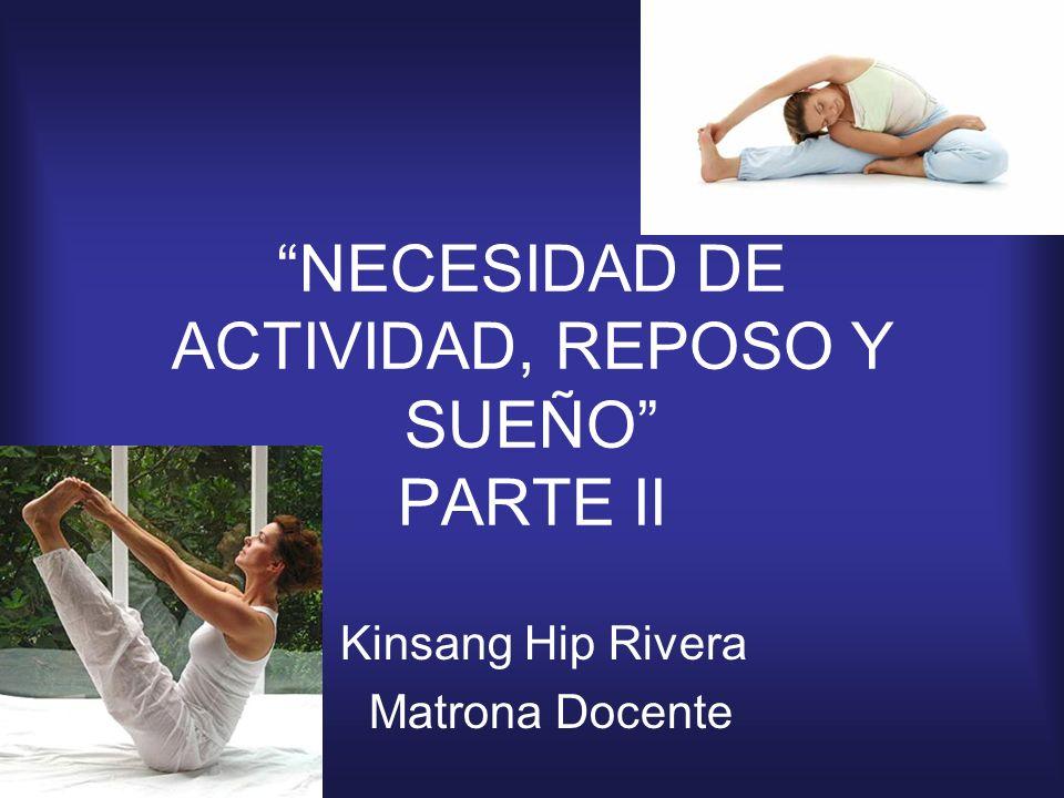 NECESIDAD DE ACTIVIDAD, REPOSO Y SUEÑO PARTE II Kinsang Hip Rivera Matrona Docente