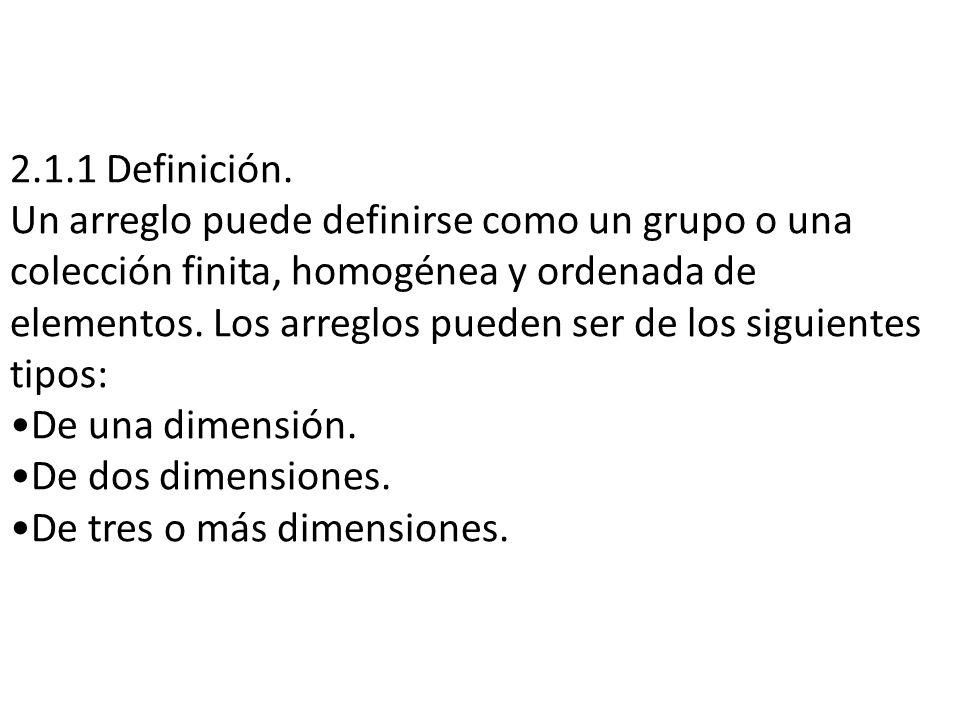 2.1.1 Definición. Un arreglo puede definirse como un grupo o una colección finita, homogénea y ordenada de elementos. Los arreglos pueden ser de los s