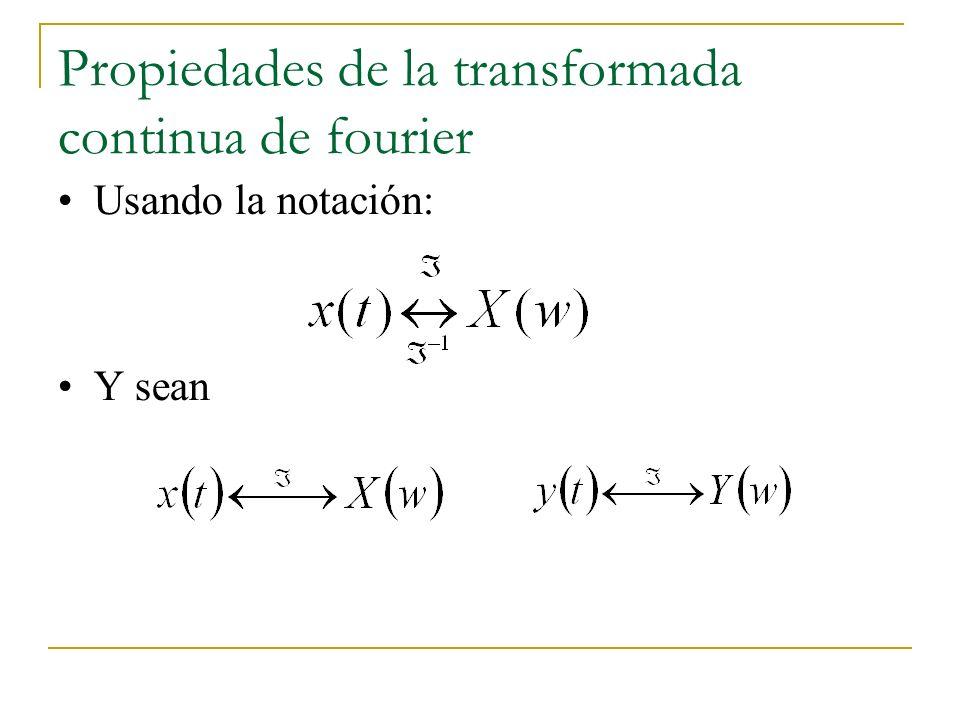 Propiedades de la transformada continua de fourier Usando la notación: Y sean