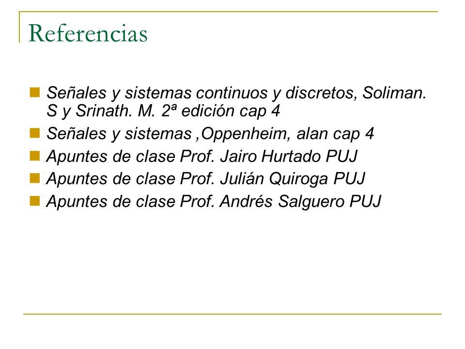 Referencias Señales y sistemas continuos y discretos, Soliman. S y Srinath. M. 2ª edición cap 4 Señales y sistemas,Oppenheim, alan cap 4 Apuntes de cl