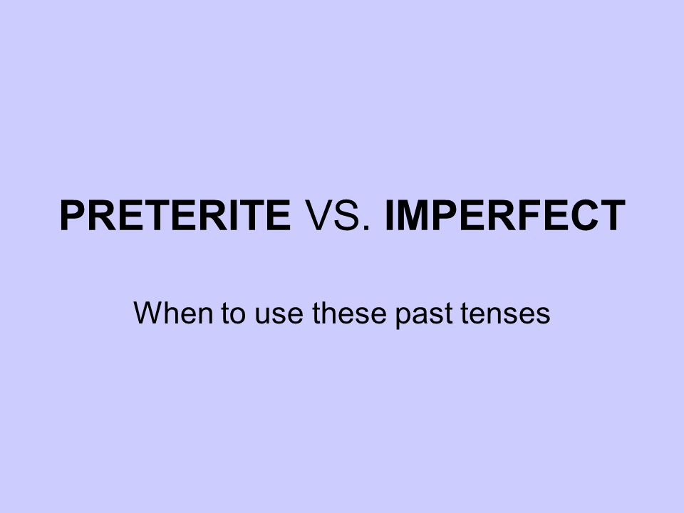 PRETERITE VS. IMPERFECT When to use these past tenses
