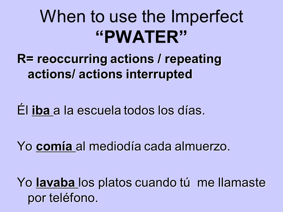 When to use the Imperfect PWATER R= reoccurring actions / repeating actions/ actions interrupted Él iba a la escuela todos los días. Yo comía al medio