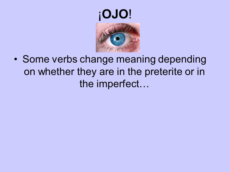 ¡OJO! Some verbs change meaning depending on whether they are in the preterite or in the imperfect…