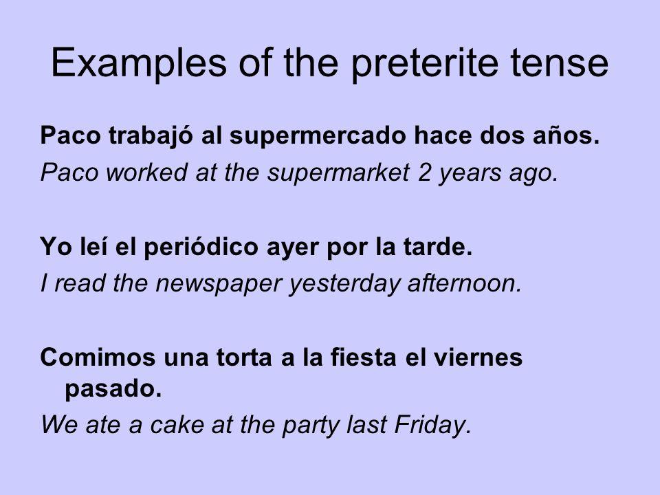 Examples of the preterite tense Paco trabajó al supermercado hace dos años. Paco worked at the supermarket 2 years ago. Yo leí el periódico ayer por l