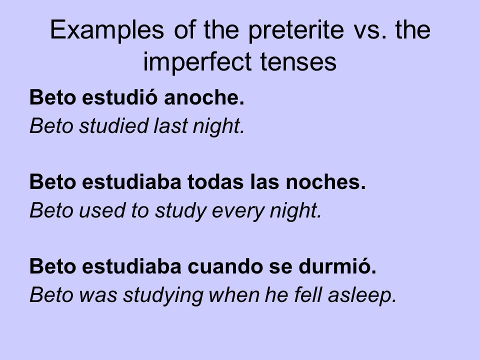 Examples of the preterite vs. the imperfect tenses Beto estudió anoche. Beto studied last night. Beto estudiaba todas las noches. Beto used to study e