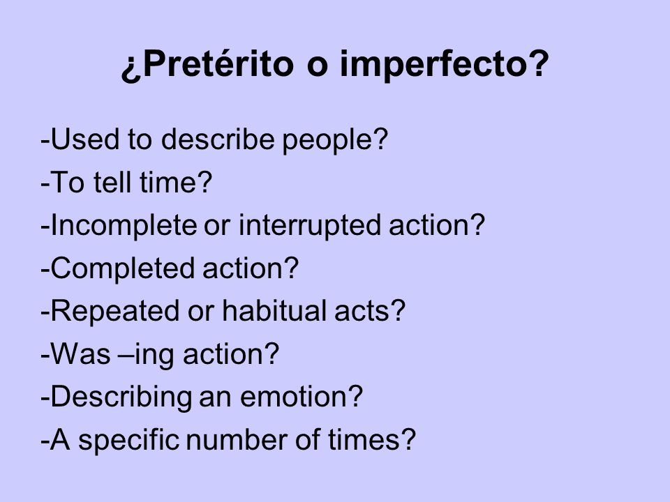 ¿Pretérito o imperfecto? -Used to describe people? -To tell time? -Incomplete or interrupted action? -Completed action? -Repeated or habitual acts? -W