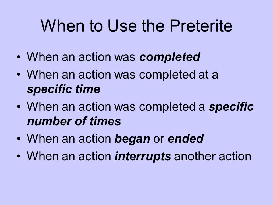 When to Use the Preterite When an action was completed When an action was completed at a specific time When an action was completed a specific number