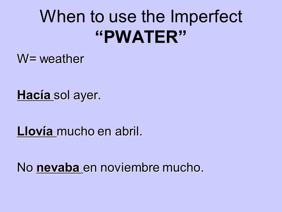 When to use the Imperfect PWATER W= weather Hacía sol ayer. Llovía mucho en abril. No nevaba en noviembre mucho.