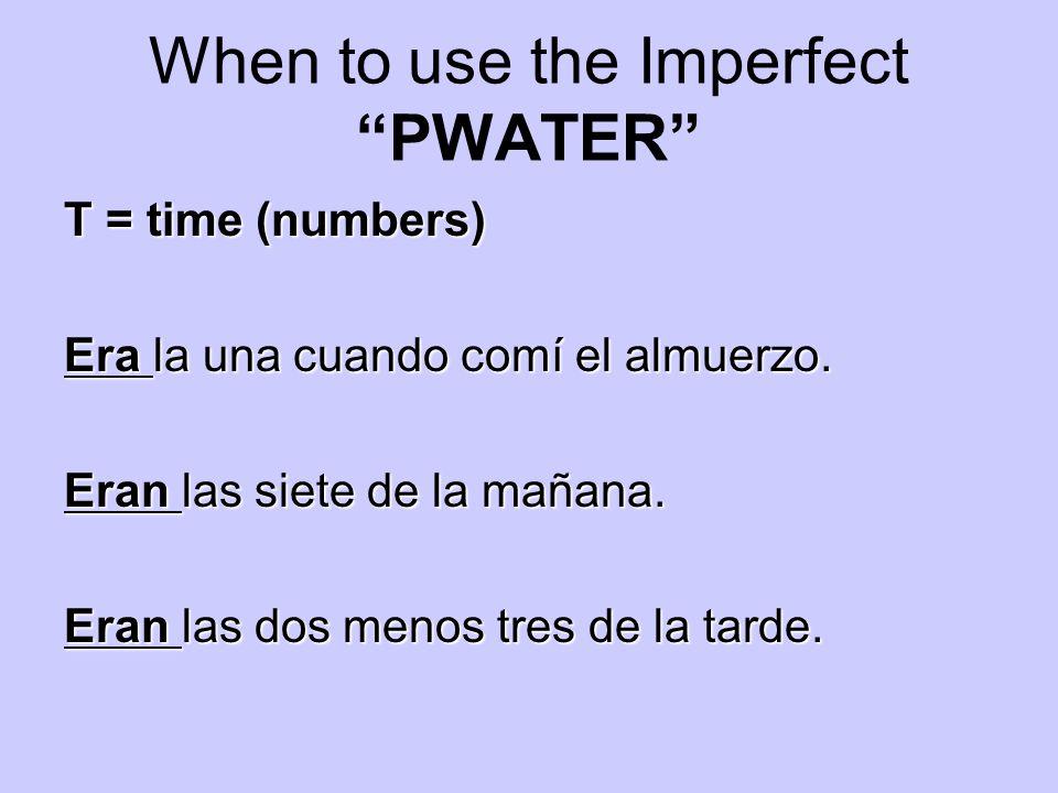 When to use the Imperfect PWATER T = time (numbers) Era la una cuando comí el almuerzo. Eran las siete de la mañana. Eran las dos menos tres de la tar