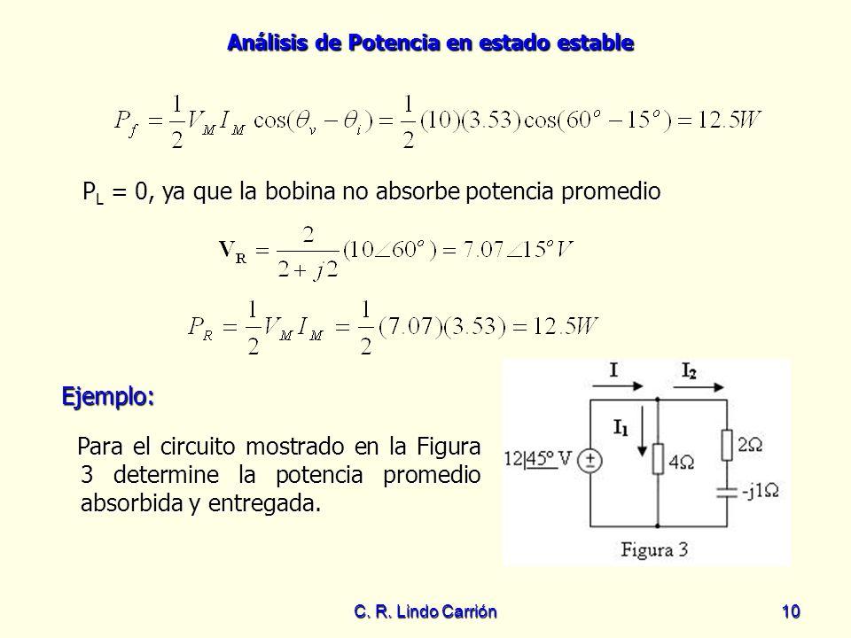 Análisis de Potencia en estado estable C. R. Lindo Carrión10 P L = 0, ya que la bobina no absorbe potencia promedio Ejemplo: Ejemplo: Para el circuito