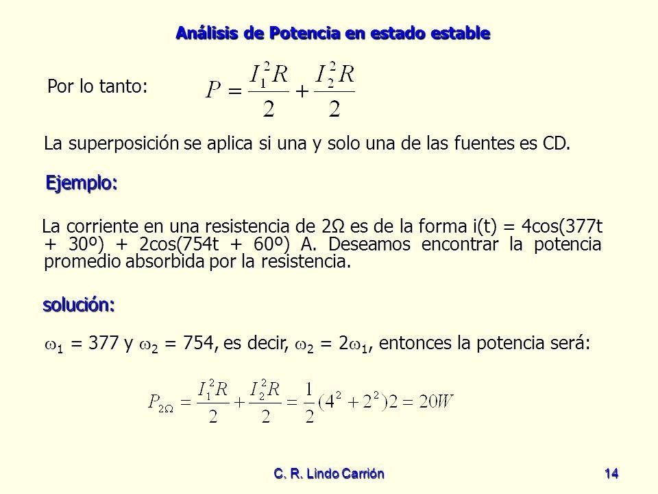 Análisis de Potencia en estado estable C. R. Lindo Carrión14 Por lo tanto: Por lo tanto: La superposición se aplica si una y solo una de las fuentes e
