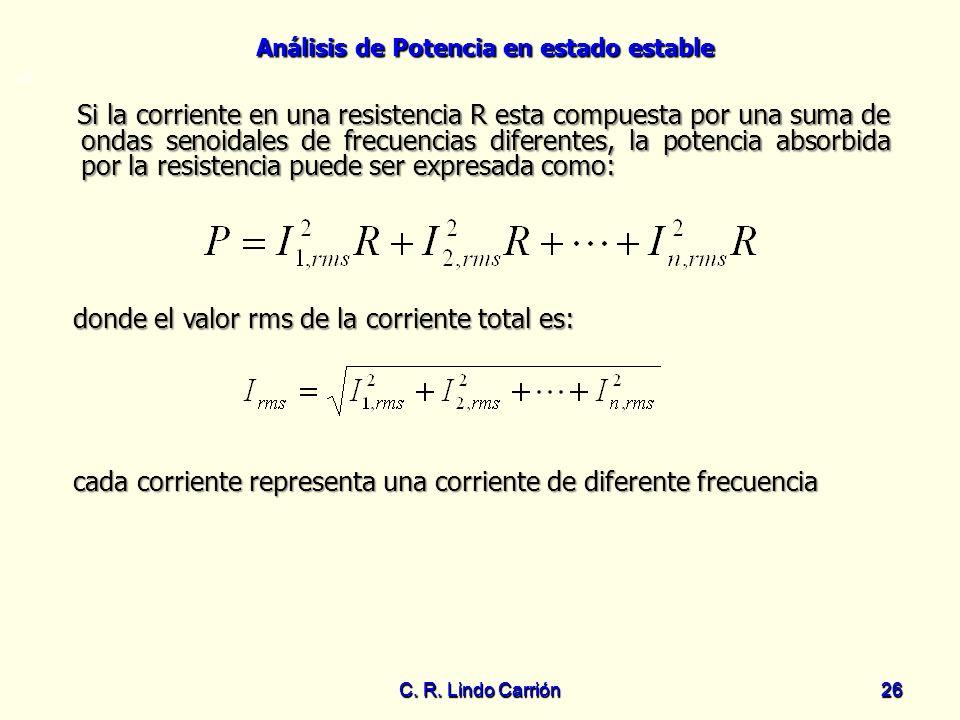 Análisis de Potencia en estado estable C. R. Lindo Carrión26 C. R. Lindo Carrión 26 =0 donde el valor rms de la corriente total es: donde el valor rms