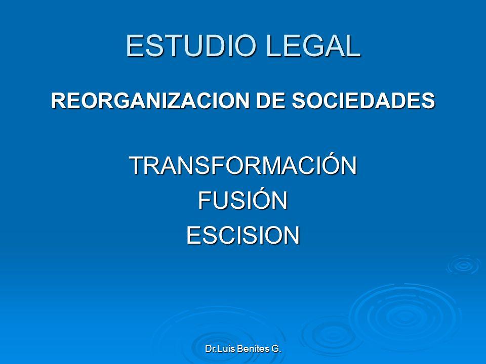 ESTUDIO LEGAL REORGANIZACION DE SOCIEDADES TRANSFORMACIÓNFUSIÓNESCISION Dr.Luis Benites G.