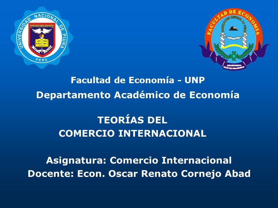 Facultad de Economía - UNP Departamento Académico de Economía Asignatura: Comercio Internacional Docente: Econ. Oscar Renato Cornejo Abad TEORÍAS DEL