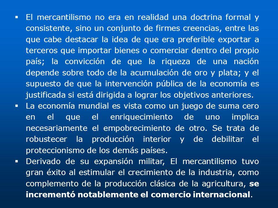 El mercantilismo no era en realidad una doctrina formal y consistente, sino un conjunto de firmes creencias, entre las que cabe destacar la idea de qu