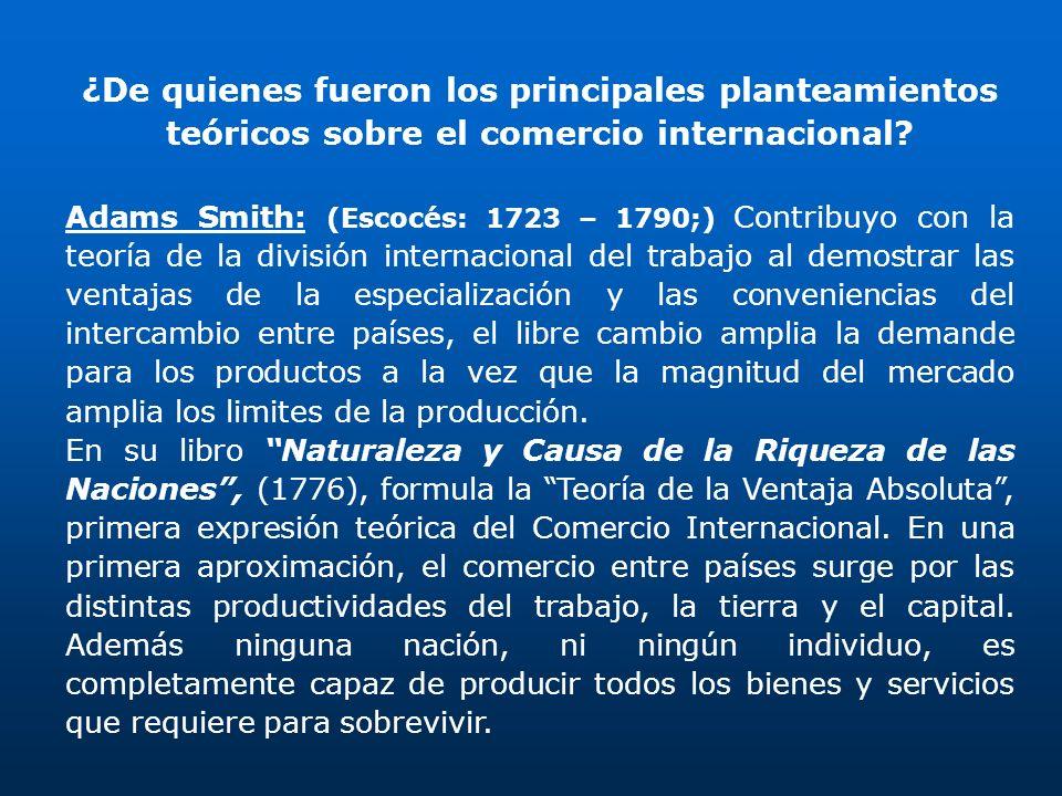 ¿De quienes fueron los principales planteamientos teóricos sobre el comercio internacional? Adams Smith: (Escocés: 1723 – 1790;) Contribuyo con la teo