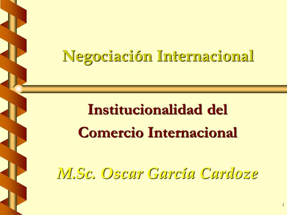 1 Negociación Internacional Institucionalidad del Comercio Internacional M.Sc. Oscar García Cardoze