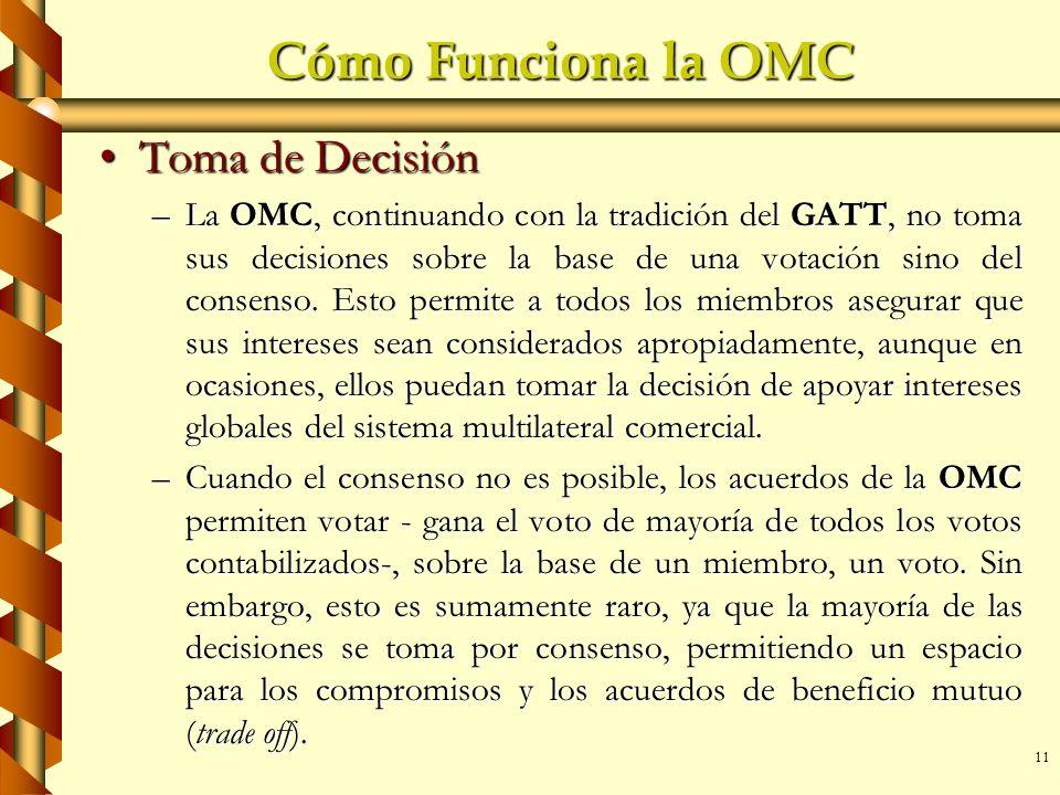 11 Cómo Funciona la OMC Toma de DecisiónToma de Decisión –La OMC, continuando con la tradición del GATT, no toma sus decisiones sobre la base de una v