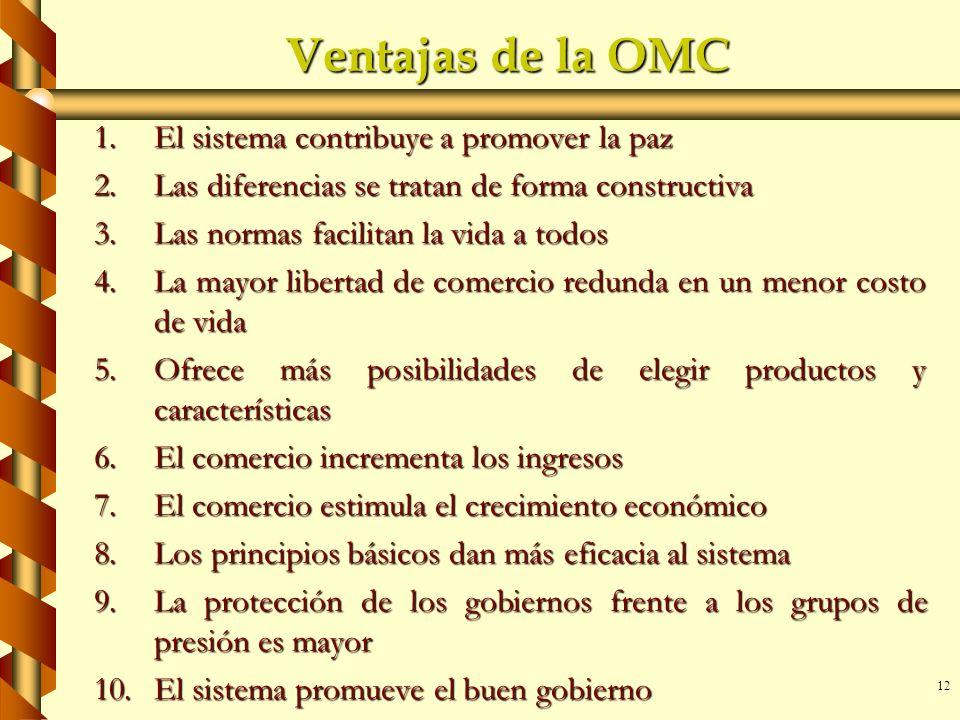 12 Ventajas de la OMC 1.El sistema contribuye a promover la paz 2.Las diferencias se tratan de forma constructiva 3.Las normas facilitan la vida a tod