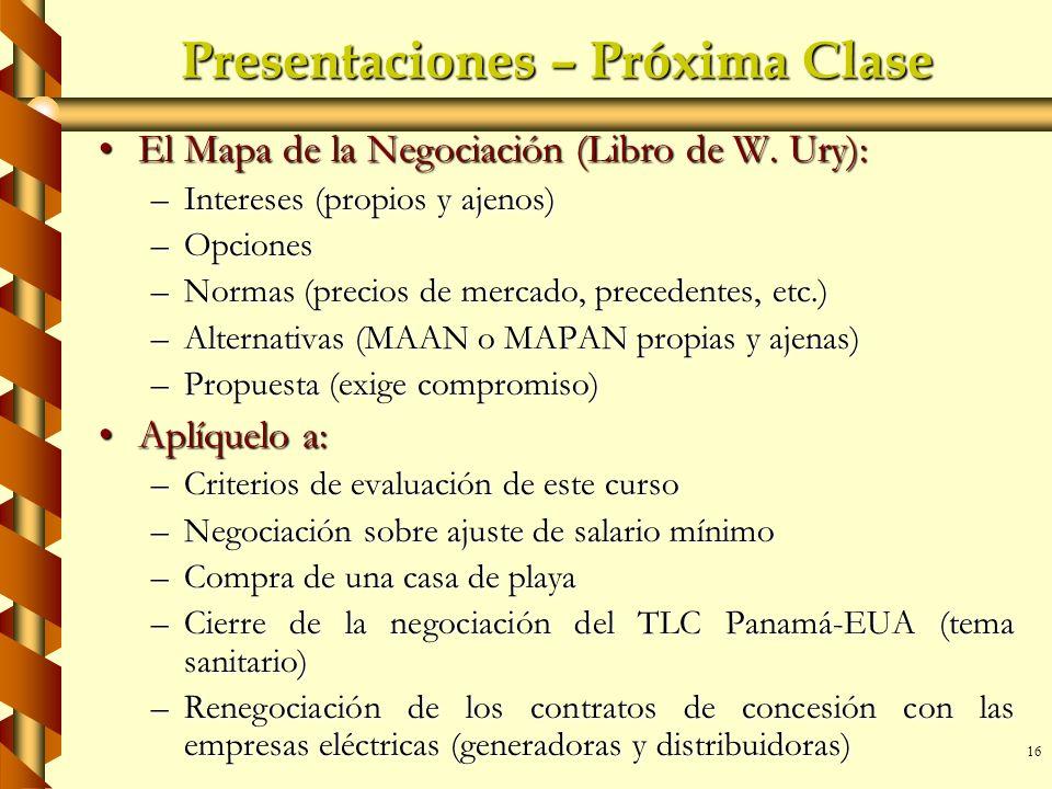 16 Presentaciones – Próxima Clase El Mapa de la Negociación (Libro de W. Ury):El Mapa de la Negociación (Libro de W. Ury): –Intereses (propios y ajeno