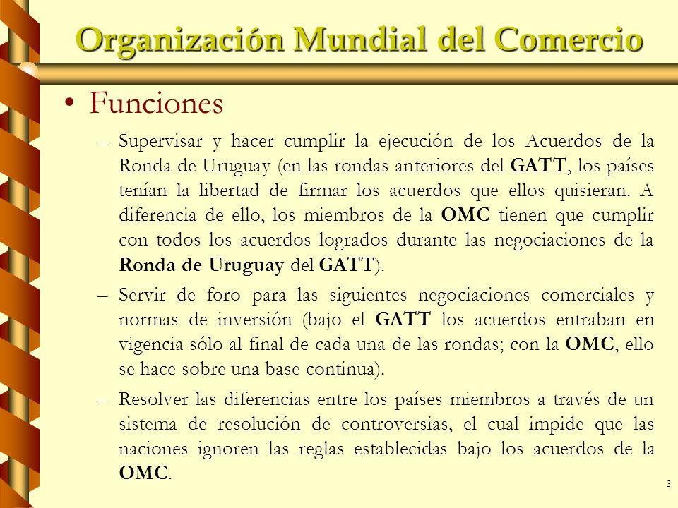 3 Organización Mundial del Comercio Funciones – –Supervisar y hacer cumplir la ejecución de los Acuerdos de la Ronda de Uruguay (en las rondas anterio