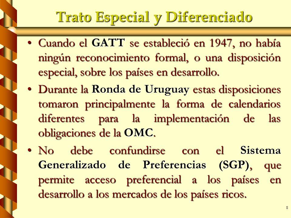 8 Trato Especial y Diferenciado Cuando el GATT se estableció en 1947, no había ningún reconocimiento formal, o una disposición especial, sobre los paí