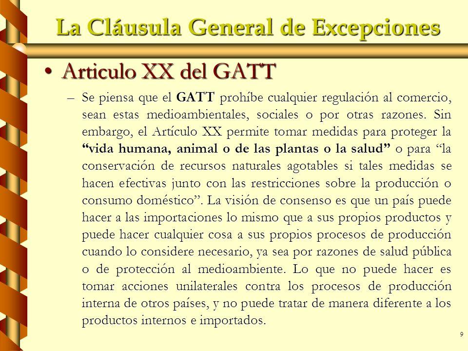 9 La Cláusula General de Excepciones Articulo XX del GATTArticulo XX del GATT –Se piensa que el GATT prohíbe cualquier regulación al comercio, sean es