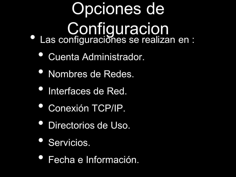 Opciones de Configuracion Las configuraciones se realizan en : Cuenta Administrador. Nombres de Redes. Interfaces de Red. Conexión TCP/IP. Directorios