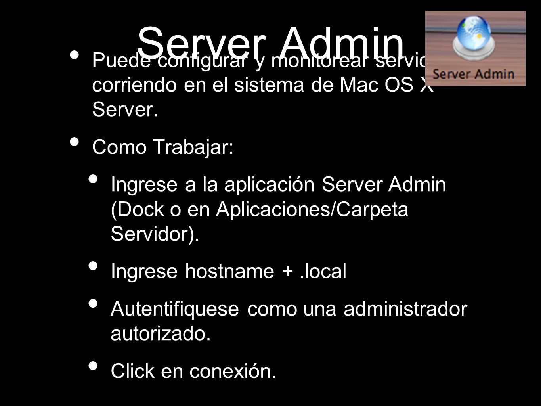 Server Admin Puede configurar y monitorear servicios corriendo en el sistema de Mac OS X Server. Como Trabajar: Ingrese a la aplicación Server Admin (