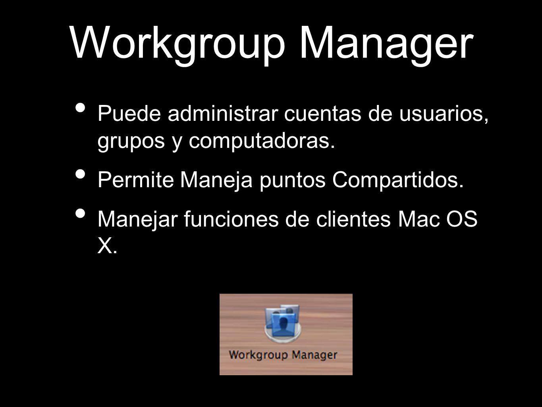 Workgroup Manager Puede administrar cuentas de usuarios, grupos y computadoras. Permite Maneja puntos Compartidos. Manejar funciones de clientes Mac O