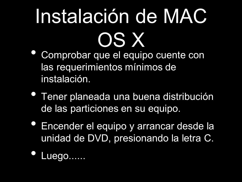 Instalación de MAC OS X Comprobar que el equipo cuente con las requerimientos mínimos de instalación. Tener planeada una buena distribución de las par