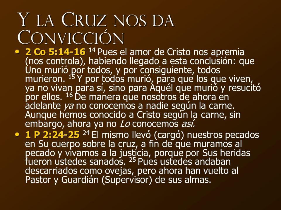 Y la C ruz nos da C onvicción 2 Co 5:14-16 2 Co 5:14-16 14 Pues el amor de Cristo nos apremia (nos controla), habiendo llegado a esta conclusión: que